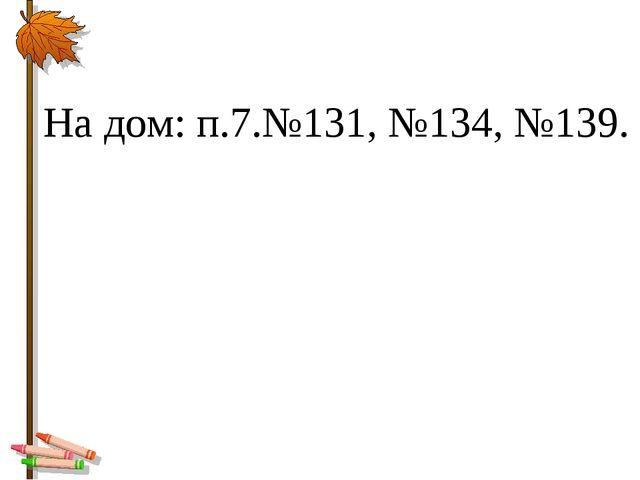 На дом: п.7.№131, №134, №139.