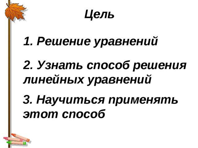1. Решение уравнений Цель 2. Узнать способ решения линейных уравнений 3. Науч...