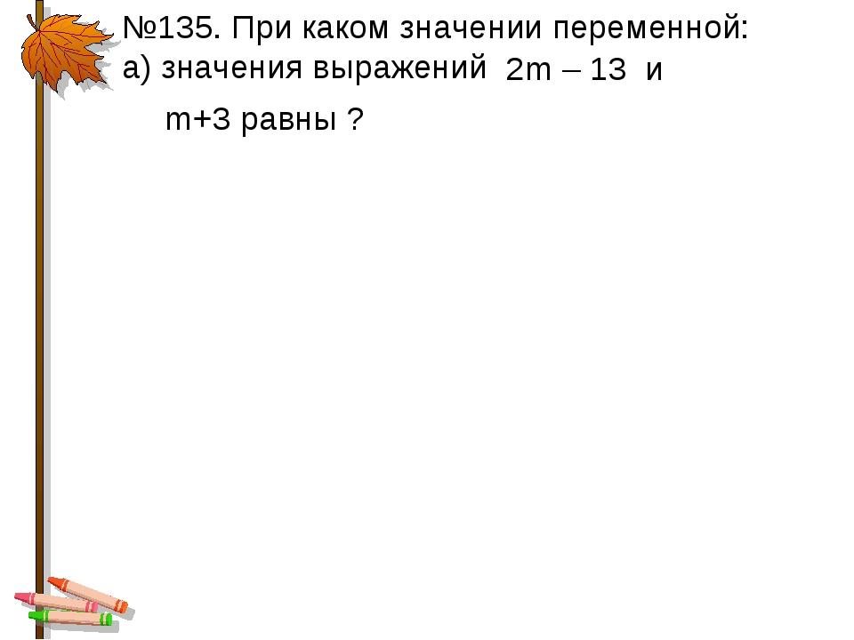 №135. При каком значении переменной: а) значения выражений 2m – 13 и m+3 равн...