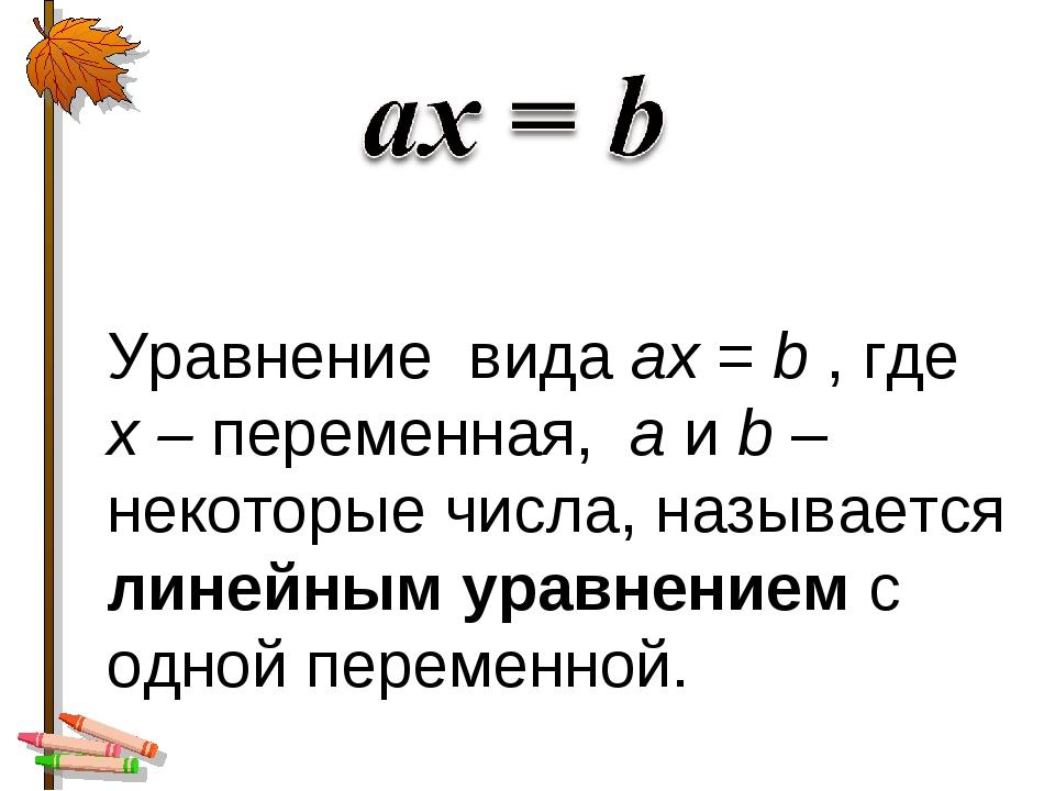 Уравнение вида ах = b , где х – переменная, а и b – некоторые числа, называет...