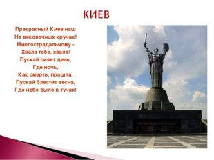 Прекрасный Киев наш На вековечных кручах! Многострадальному - Хвала тебе, хва