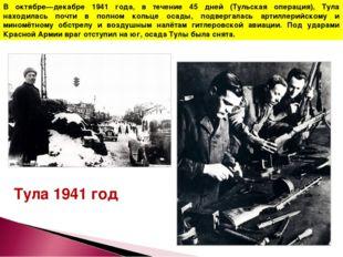 В октябре—декабре 1941 года, в течение 45 дней (Тульская операция), Тула нахо