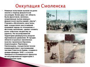 Немалые испытания выпали на долю смолян в период фашистской оккупации. Более