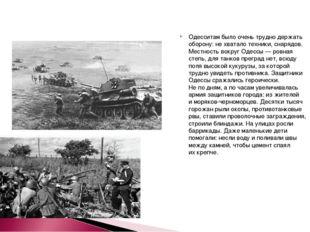 Одесситам было очень трудно держать оборону: нехватало техники, снарядов. Ме