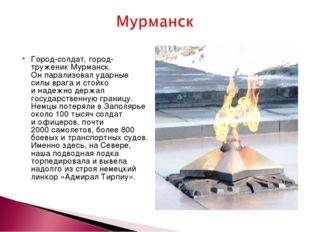 Город-солдат, город-труженик Мурманск. Онпарализовал ударные силы врага ист
