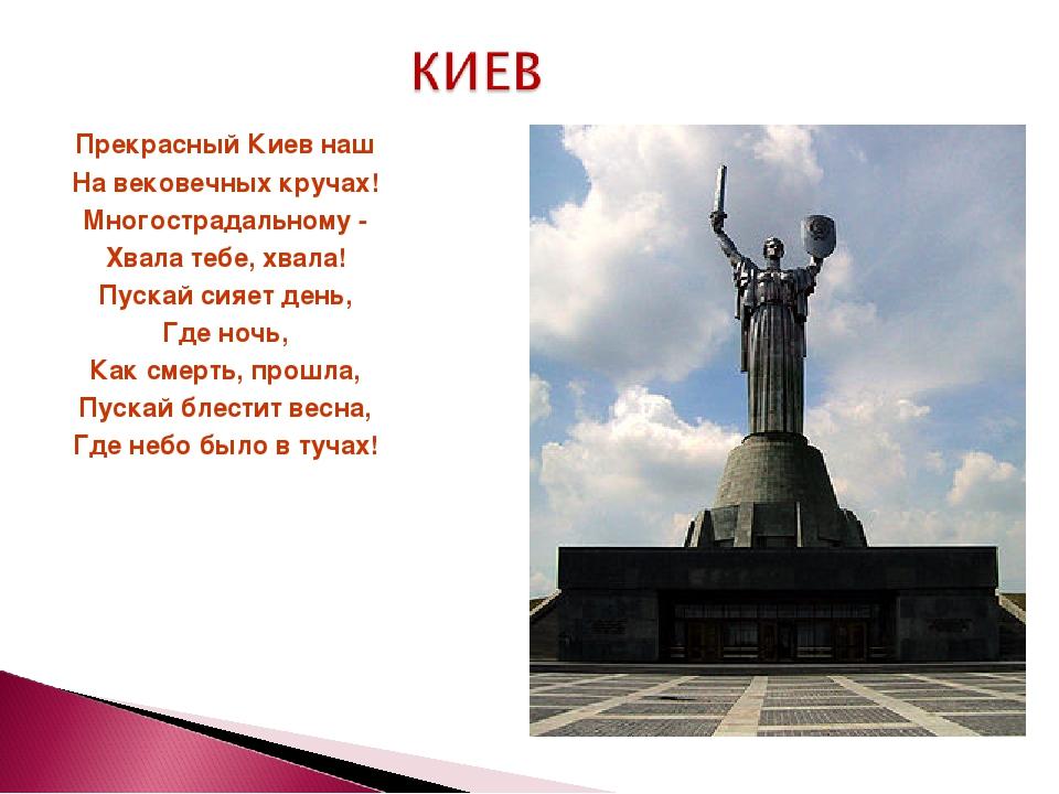 Прекрасный Киев наш На вековечных кручах! Многострадальному - Хвала тебе, хва...