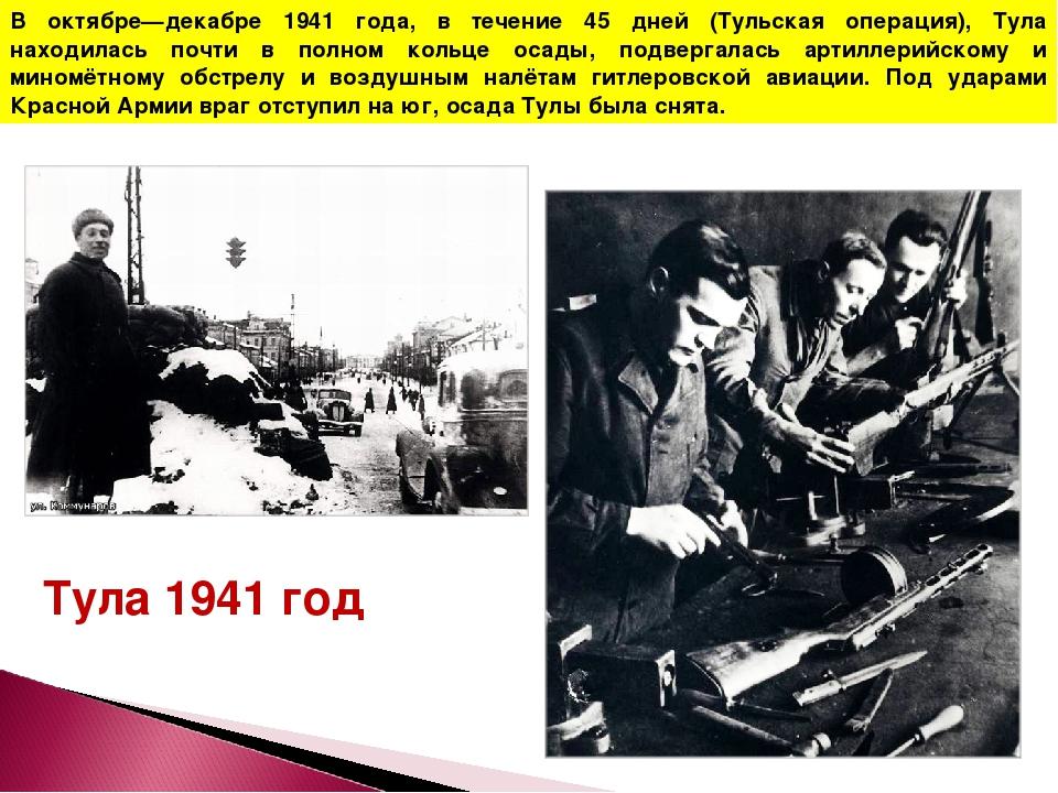 В октябре—декабре 1941 года, в течение 45 дней (Тульская операция), Тула нахо...