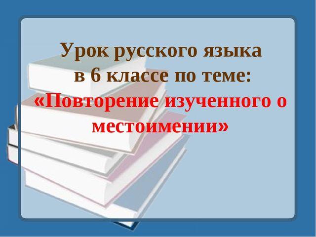 Урок русского языка в 6 классе по теме: «Повторение изученного о местоимении»