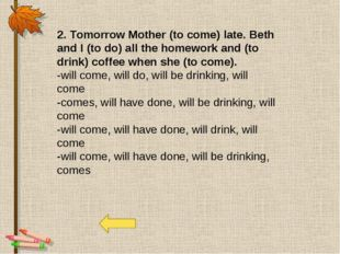 2. Tomorrow Mother (to come) late. Beth and I (to do) all the homework and (t