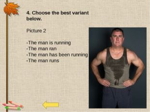 4. Choose the best variant below. Picture 2 -The man is running -The man ran