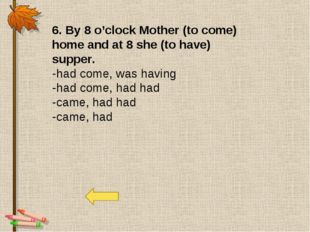 6. By 8 o'clock Mother (to come) home and at 8 she (to have) supper. -had com
