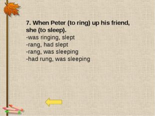 7. When Peter (to ring) up his friend, she (to sleep). -was ringing, slept -r