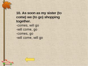 10. As soon as my sister (to come) we (to go) shopping together. -comes, will