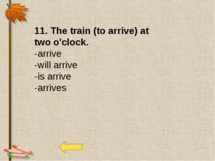11. The train (to arrive) at two o'clock. -arrive -will arrive -is arrive -ar