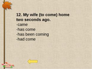 12. My wife (to come) home two seconds ago. -came -has come -has been coming
