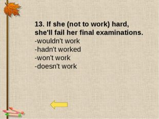 13. If she (not to work) hard, she'll fail her final examinations. -wouldn't