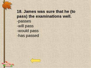 18. James was sure that he (to pass) the examinations well. -passes -will pas
