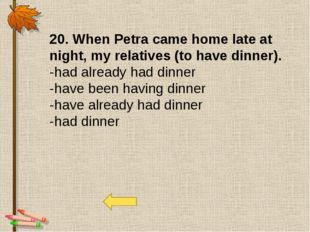 20. When Petra came home late at night, my relatives (to have dinner). -had a