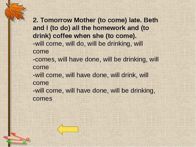2. Tomorrow Mother (to come) late. Beth and I (to do) all the homework and (t...