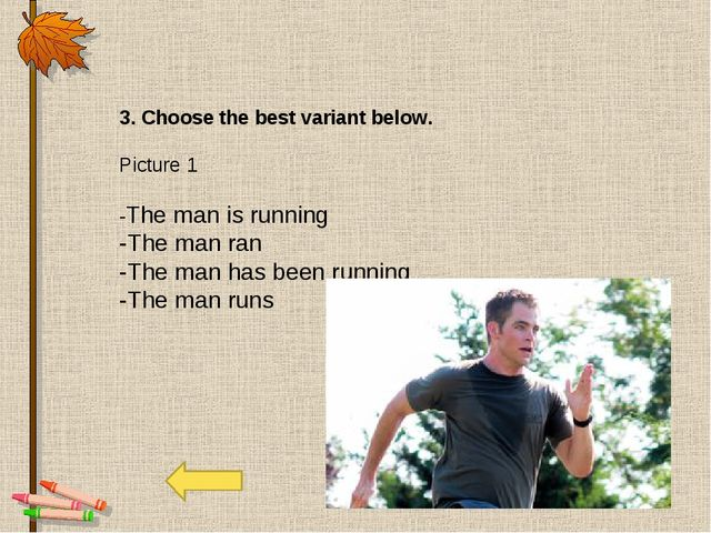 3. Choose the best variant below. Picture 1 -The man is running -The man ran...