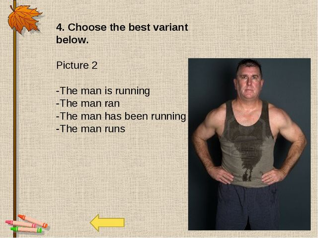 4. Choose the best variant below. Picture 2 -The man is running -The man ran...