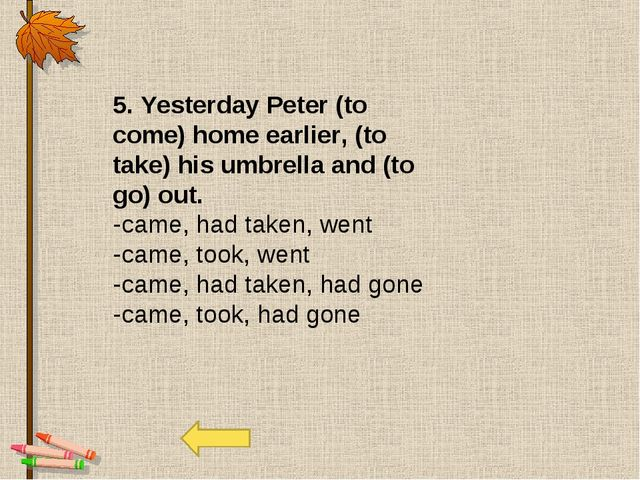 5. Yesterday Peter (to come) home earlier, (to take) his umbrella and (to go)...