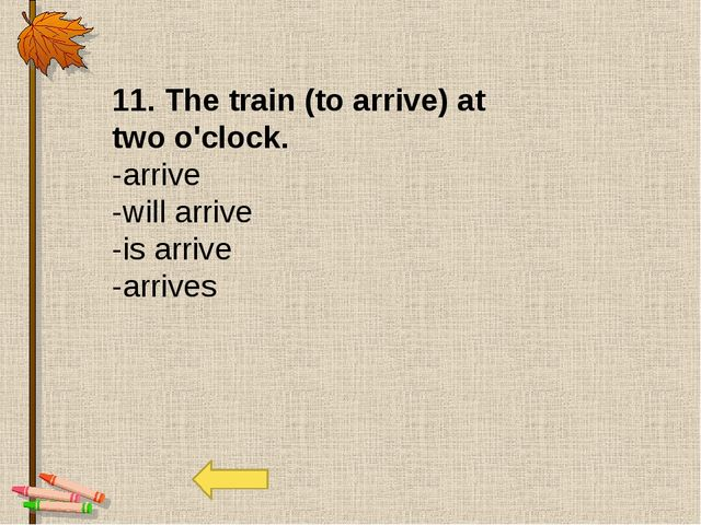 11. The train (to arrive) at two o'clock. -arrive -will arrive -is arrive -ar...