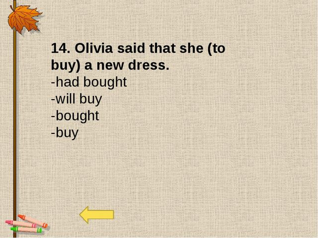 14. Olivia said that she (to buy) a new dress. -had bought -will buy -bought...