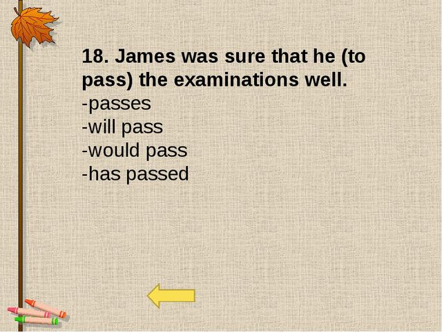 18. James was sure that he (to pass) the examinations well. -passes -will pas...