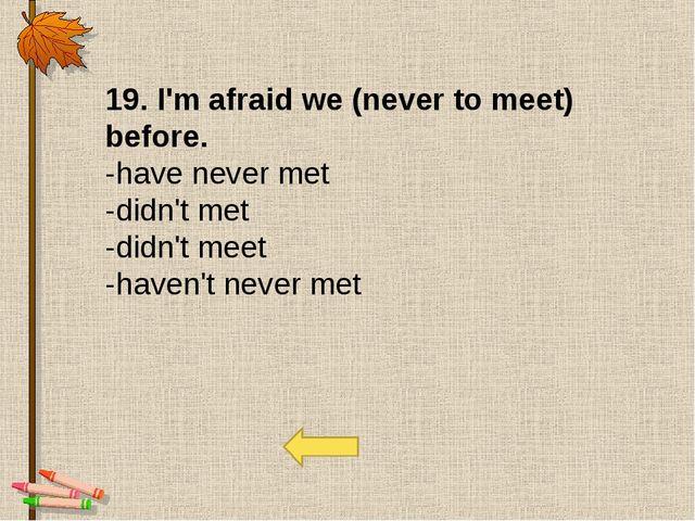 19. I'm afraid we (never to meet) before. -have never met -didn't met -didn'...