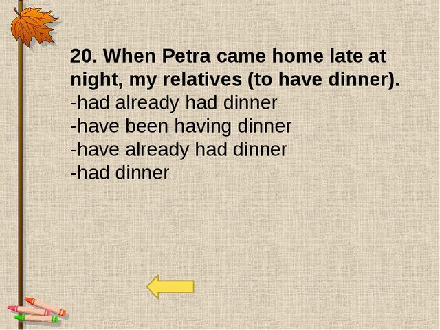 20. When Petra came home late at night, my relatives (to have dinner). -had a...