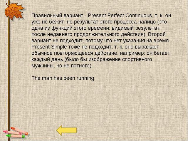 Правильный вариант - Present Perfect Continuous, т. к. он уже не бежит, но ре...