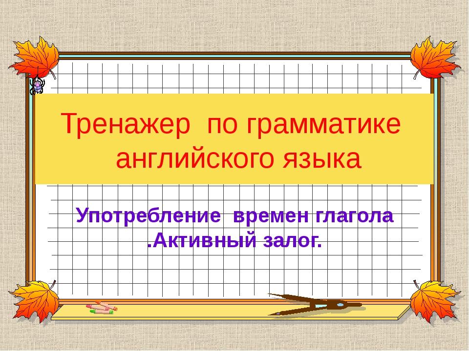 Тренажер по грамматике английского языка Употребление времен глагола .Активны...