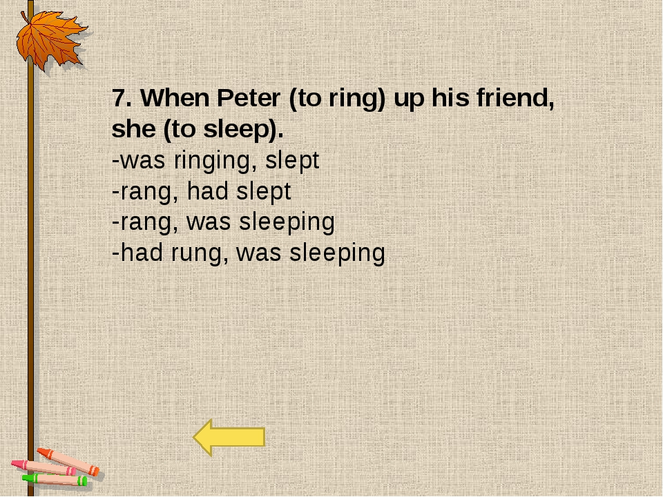 7. When Peter (to ring) up his friend, she (to sleep). -was ringing, slept -r...