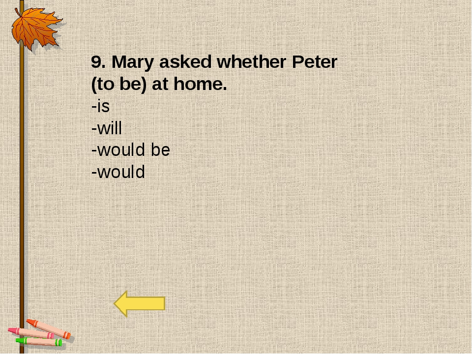9. Mary asked whether Peter (to be) at home. -is -will -would be -would