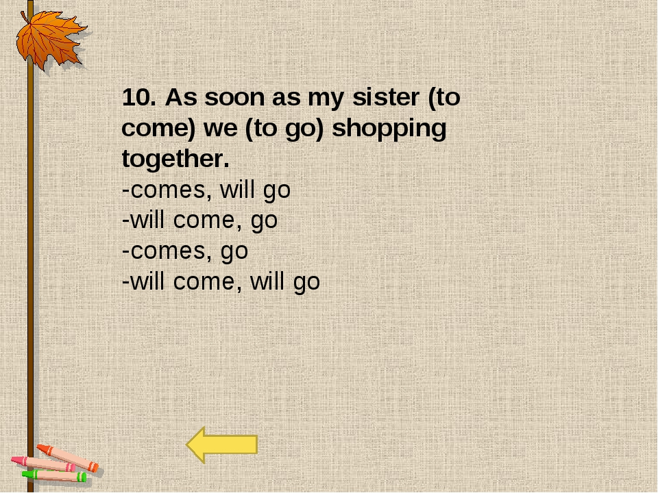 10. As soon as my sister (to come) we (to go) shopping together. -comes, will...