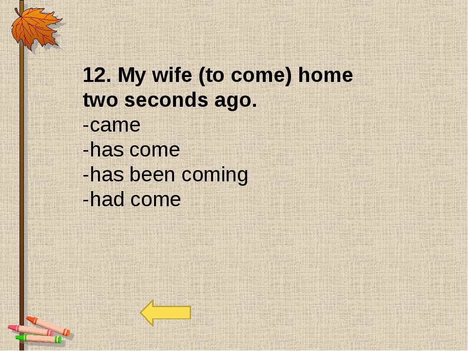 12. My wife (to come) home two seconds ago. -came -has come -has been coming...