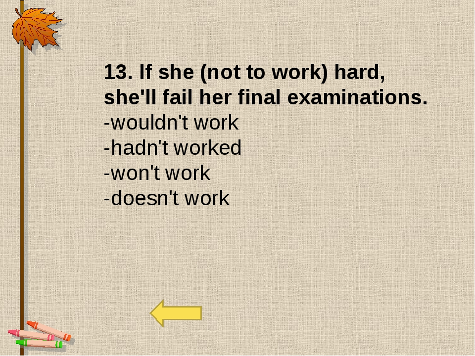13. If she (not to work) hard, she'll fail her final examinations. -wouldn't...