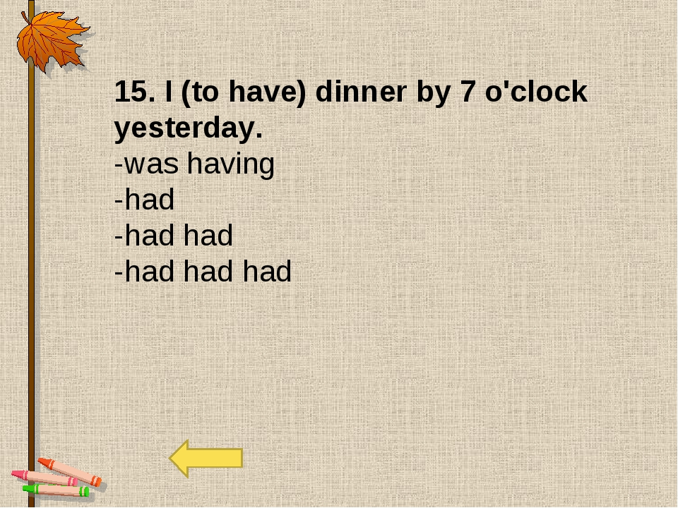 15. I (to have) dinner by 7 o'clock yesterday. -was having -had -had had -had...
