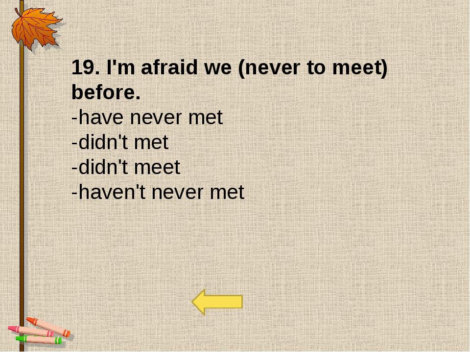 19. I'm afraid we (never to meet) before. -have never met  -didn't met -didn'...