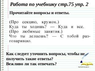 Работа по учебнику стр.75 упр. 2 Как следует уточнить вопросы, чтобы не получ