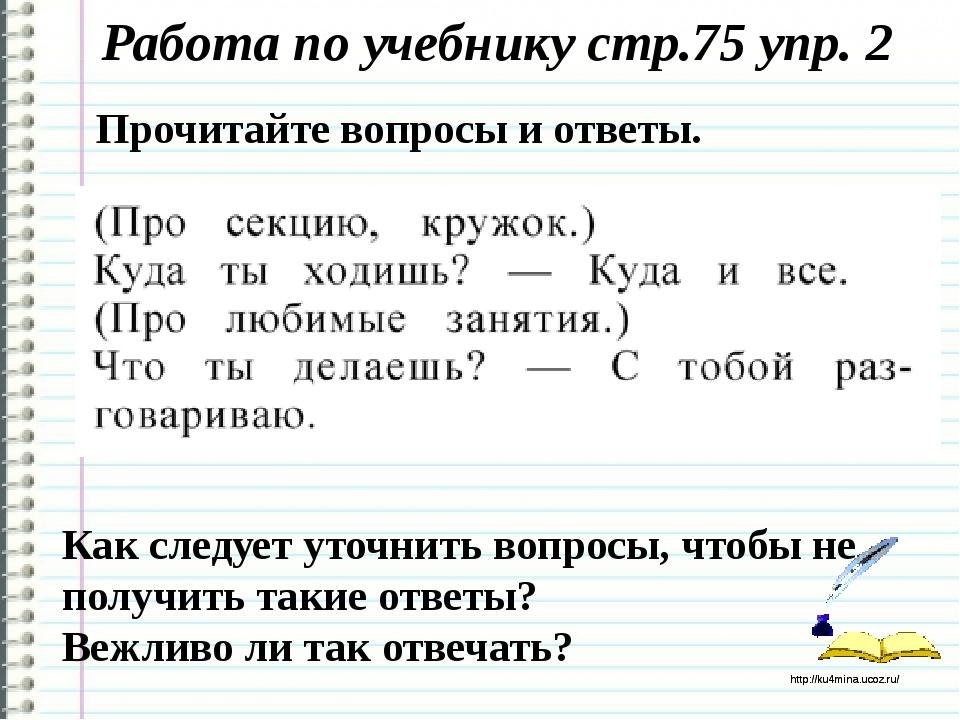 Работа по учебнику стр.75 упр. 2 Как следует уточнить вопросы, чтобы не получ...