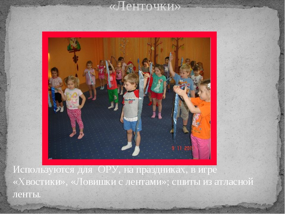 «Ленточки» Используются для ОРУ, на праздниках, в игре «Хвостики», «Ловишки с...