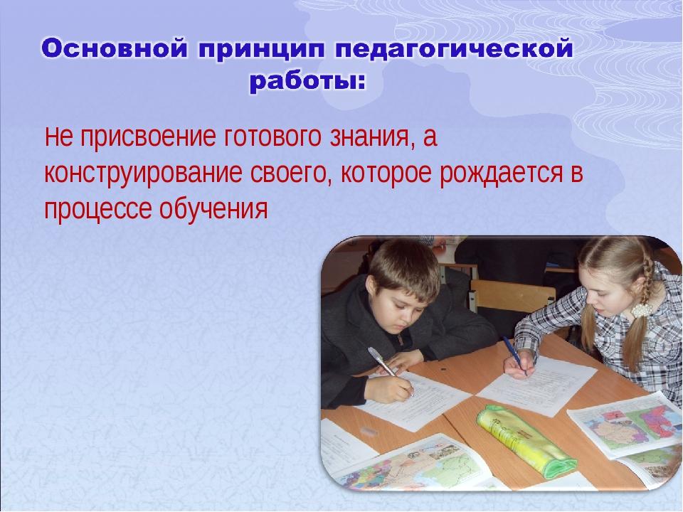 Не присвоение готового знания, а конструирование своего, которое рождается в...