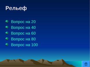 Рельеф Вопрос на 20 Вопрос на 40 Вопрос на 60 Вопрос на 80 Вопрос на 100