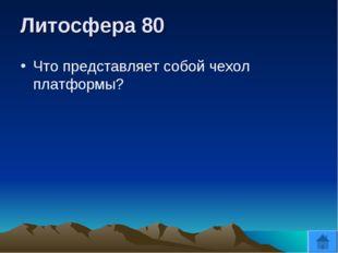 Литосфера 80 Что представляет собой чехол платформы?