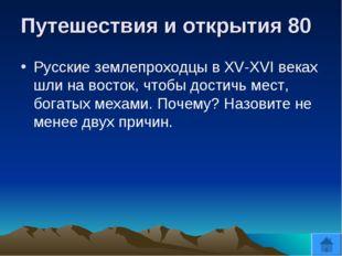 Путешествия и открытия 80 Русские землепроходцы в XV-XVI веках шли на восток,
