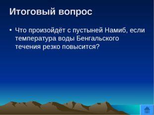 Итоговый вопрос Что произойдёт с пустыней Намиб, если температура воды Бенгал