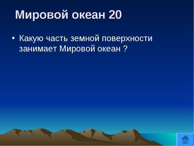 Мировой океан 20 Какую часть земной поверхности занимает Мировой океан ?