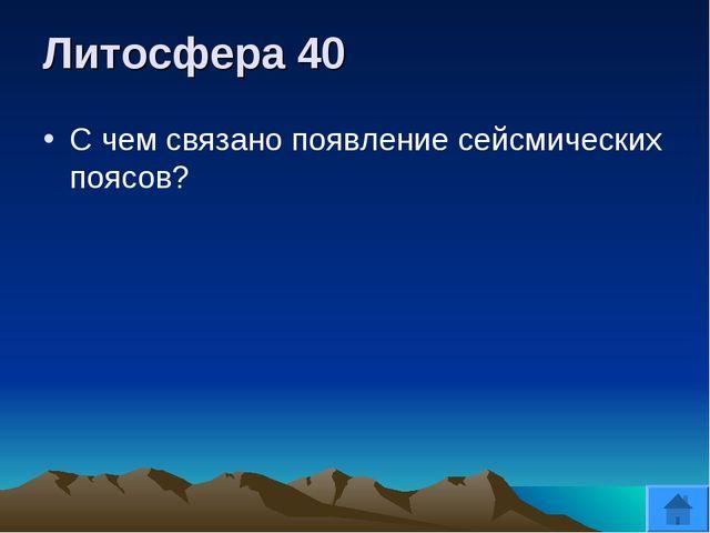 Литосфера 40 С чем связано появление сейсмических поясов?